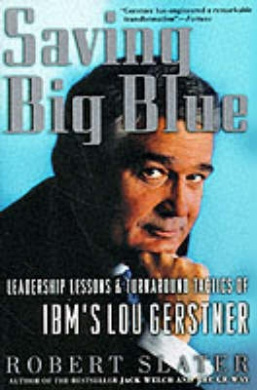 Saving Big Blue: Leadership Lessons and Turnaround Tactics of IBM's Lou Gestner
