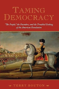 Taming Democracy - The People, the Founders, and the Troubled Ending of the American Revolution