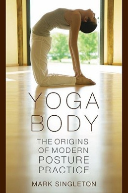 Yoga Body: The Origins of Modern Posture Practice