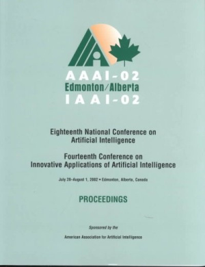 AAAI-02: Proceedings of the Eighteenth National Conference on Artificial Intelligence and the Fourteenth Annual Conference on Innovative Applications of Artificial Intelligence (American Association for Artificial Intelligence)