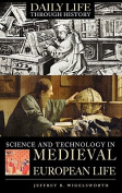 Science and Technology in Medieval European Life (The Greenwood Press Daily Life Through History Series
