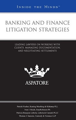 Banking and Finance Litigation Strategies: Leading Lawyers on Working with Clients, Managing Documentation, and Negotiating Settlements (Inside the Minds)