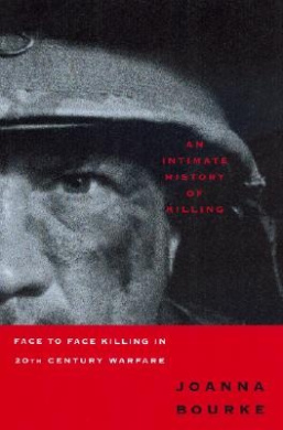 An Intimate History of Killing: Face to Face Killing in Twentieth Century Warfare