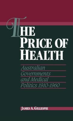 The Price of Health: Australian Governments and Medical Politics 1910-1960 (Studies in Australian History)