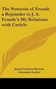 The Nemesis of Froude a Rejoinder to J. A. Froude's My Relations with Carlyle