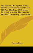 The Hymns of Orpheus with a Preliminary Dissertation on the Life and Theology of Orpheus to Which Is Added the Essay of Plotinus Concerning the Beautiful