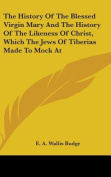 The History of the Blessed Virgin Mary and the History of the Likeness of Christ, Which the Jews of Tiberias Made to Mock at