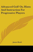 Advanced Golf Or, Hints and Instruction for Progressive Players