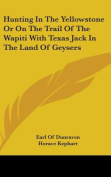 Hunting in the Yellowstone or on the Trail of the Wapiti with Texas Jack in the Land of Geysers
