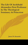 The Life Of Archibald Alexander, First Professor In The Theological Seminary At Princeton