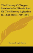 The History of Negro Servitude in Illinois and of the Slavery Agitation in That State 1719-1864