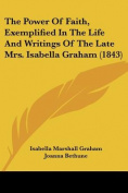 The Power of Faith, Exemplified in the Life and Writings of the Late Mrs. Isabella Graham