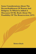 Some Considerations about the Reconcileableness of Reason and Religion; To Which Is Added a Discourse of Mr. Boyle about the Possibility of the Resurrection
