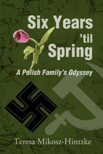 Six Years 'Til Spring: A Polish Family's Odyssey by Teresa Mikosz-Hintzke.