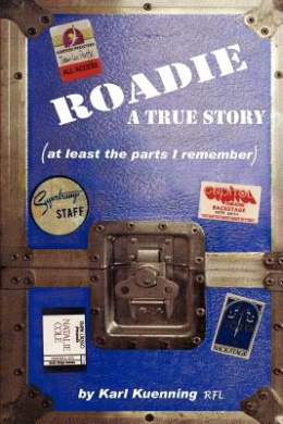 Roadie: A True Story (at Least the Parts I Remember)