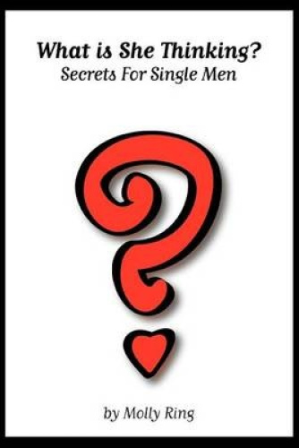 What is She Thinking?: Secrets for Single Men by Molly Ring.