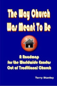 "The Way Church Was Meant To Be ""A Roadmap for the Worldwide Exodus Out of Traditional Church"""
