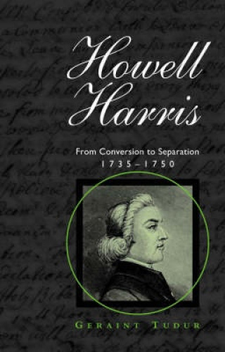 Howell Harris: From Conversion to Separation 1735-1750 by Geraint Tudur.