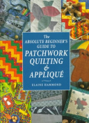 The Absolute Beginner's Guide to Patchwork, Quilting and Applique