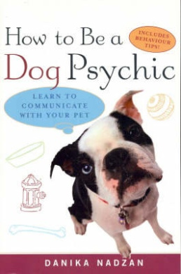 How to be a Dog Psychic: Learn to Communicate with Your Pet