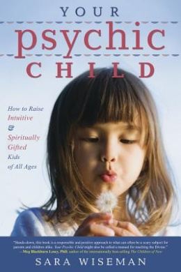 Your Psychic Child: How to Raise Intuitive and Spiritually Gifted Kids of All Ages
