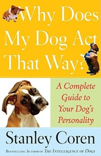 Why Does My Dog Act That Way?: Complete Guide to Your Dog's Personality.