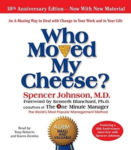 Who Moved My Cheese: An Amazing Way to Deal with Change in Your Work and in
