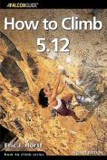 Globe Pequot Press 100638 How To Climb 5.12 2nd - Eric Horst