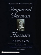 Uniforms & Accoutrements of the Imperial German Hussars 1880-1910 - An Illustrated Guide to the Military Fashion of the Kaiser's Cavalry
