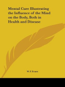 Mental Cure Illustrating the Influence of the Mind on the Body, Both in Health and Disease