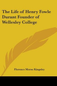 The Life of Henry Fowle Durant Founder of Wellesley College