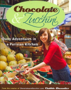 Chocolate & Zucchini  : Daily Adventures in a Parisian Kitchen