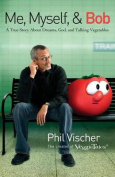 Me, Myself & Bob  : A True Story about God, Dreams, and Talking Vegetables