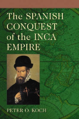The Spanish Conquest of the Inca Empire by Peter O. Koch.