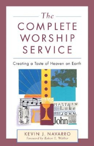 The Complete Worship Service: Creating a Taste of Heaven on Earth.
