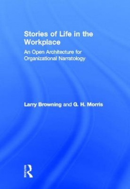 Stories of Life in the Work Place: An Open Architecture for Organizational Narratology (Routledge Communication Series)