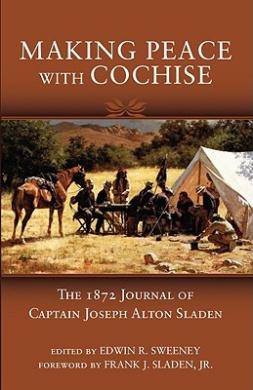 Making Peace with Cochise: The 1872 Journal of Captain Joseph Alton Sladen
