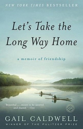Let's Take the Long Way Home: A Memoir of Friendship by Gail Caldwell.