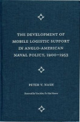 The Development of Mobile Logistic Support in Anglo-American Naval Policy, 1900-1953
