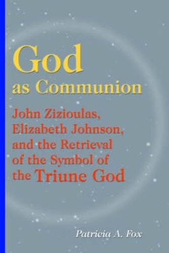 God as Communion: John Zizioulas, Elizabeth Johnson and the Retrieval of the
