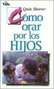 Como Orar Por los Hijos = How to Pray for Your Children [Spanish]