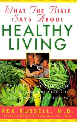 What the Bible Says About Healthy Living: Learning How to Live and Eat According to God's Word