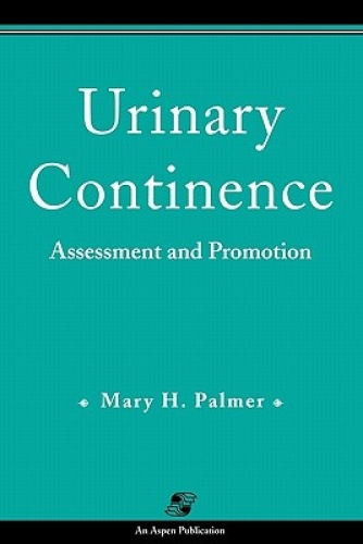 Urinary Continence: Assessment and Promotion by Mary H. Palmer.