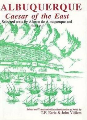 Albuquerque: Caesar of the East. Selected Texts by Afonso de Albuquerque and His Son (Aris & Phillips Hispanic Classics)