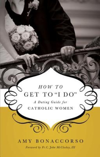 How to Get to 'i Do': A Dating Guide for Catholic Women by Amy Bonaccorso.
