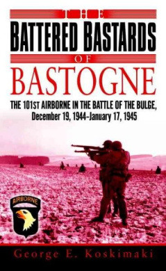 The Battered Bastards of Bastogne: The 101st Airborne and the Battle of the Bulge, December 19, 1944-January 17,1945