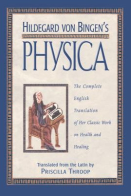 """Hildegard Von Bingen's """"Physica"""": The Complete English Translation of Her Classic Work on Health and Healing"""
