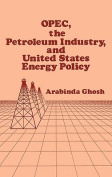 O.P.E.C., the Petroleum Industry and United States Energy Policy