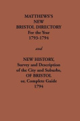 Matthew's New Bristol Directory for the Year 1793-1794, and New History, Survey and Description of the City and Suburbs, of Bristol or, Complete Guide 1794