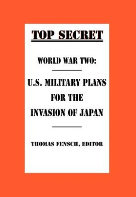World War Two: U.S. Military Plans for the Invasion of Japan (Top Secret (New Century))
